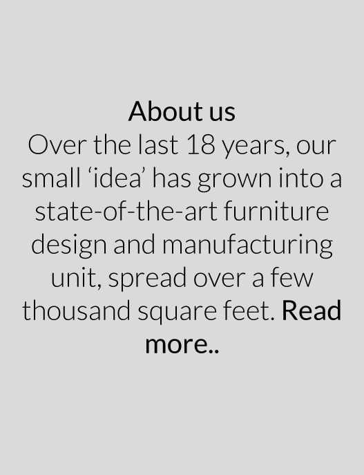 Over the last 18 years, our small 'idea' has grown into a state-of-the-art furniture design and manufacturing unit, spread over a few thousand square feet. Read more..