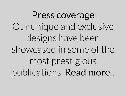 Our unique and exclusive designs have been showcased in some of the most prestigious publications.